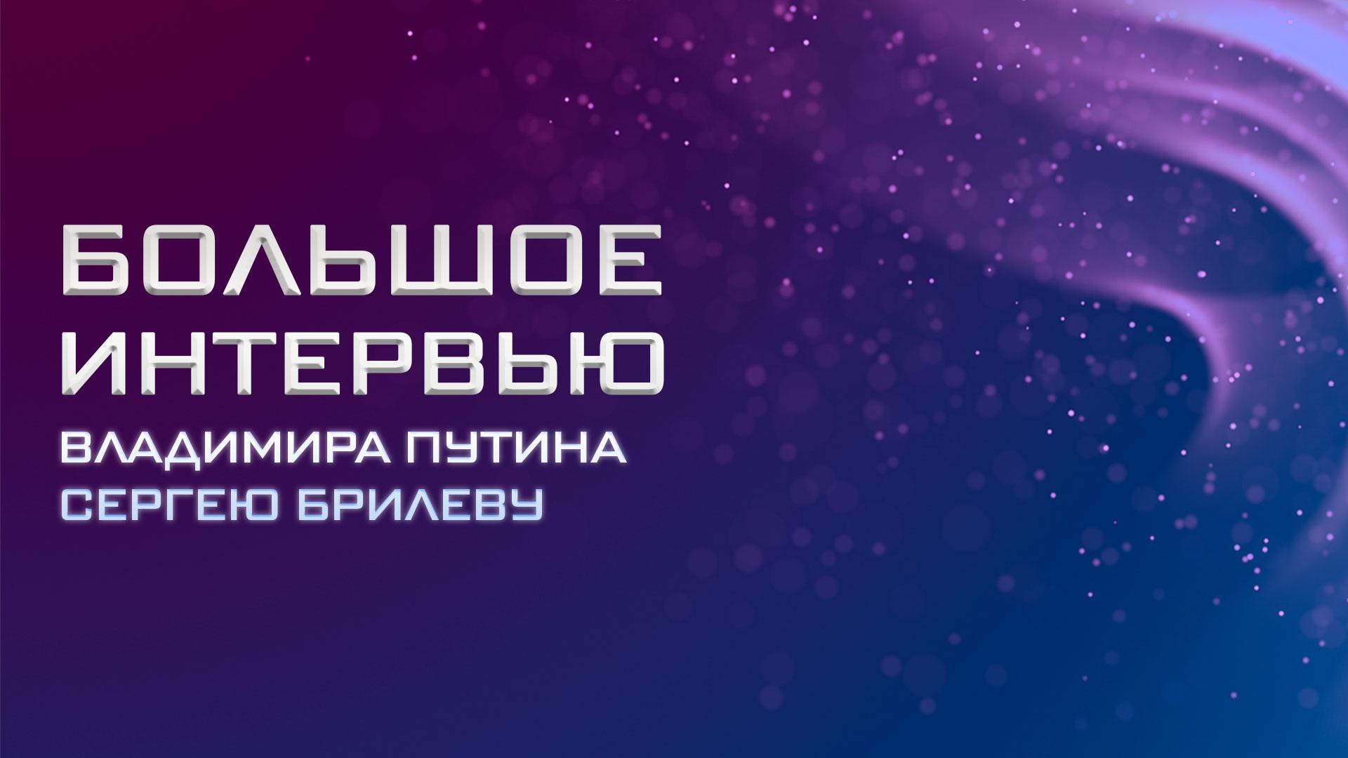 Большое интервью Владимира Путина Сергею Брилеву