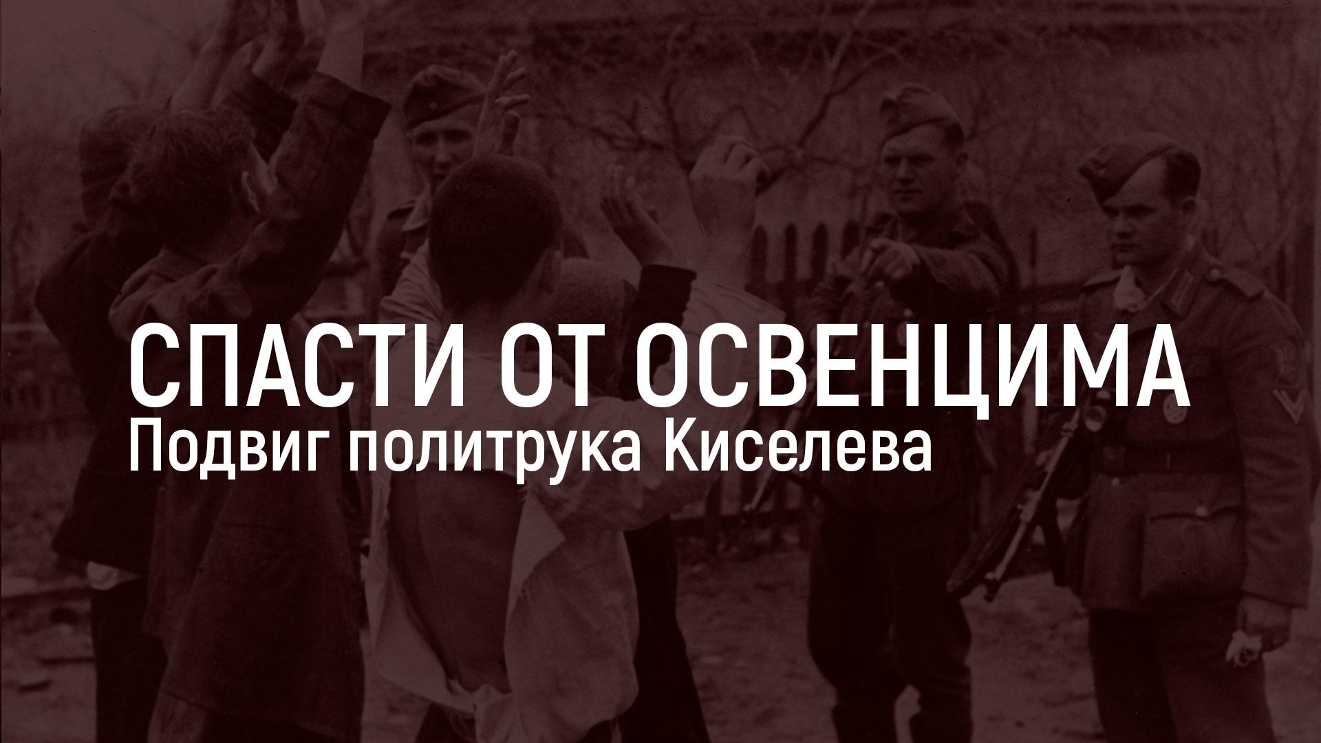 Спасти от Освенцима. Подвиг политрука Киселева