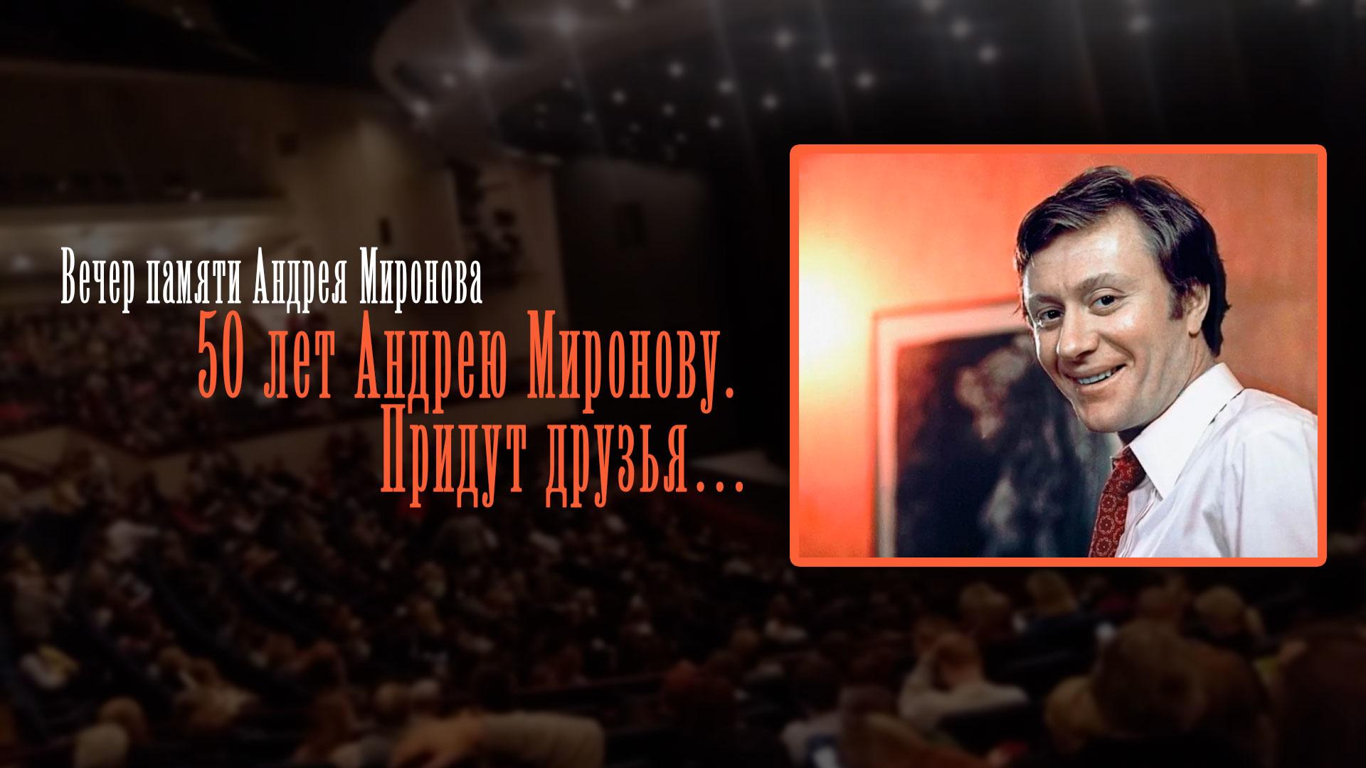 Вечер памяти Андрея Миронова. 50 лет Андрею Миронову. Придут друзья…