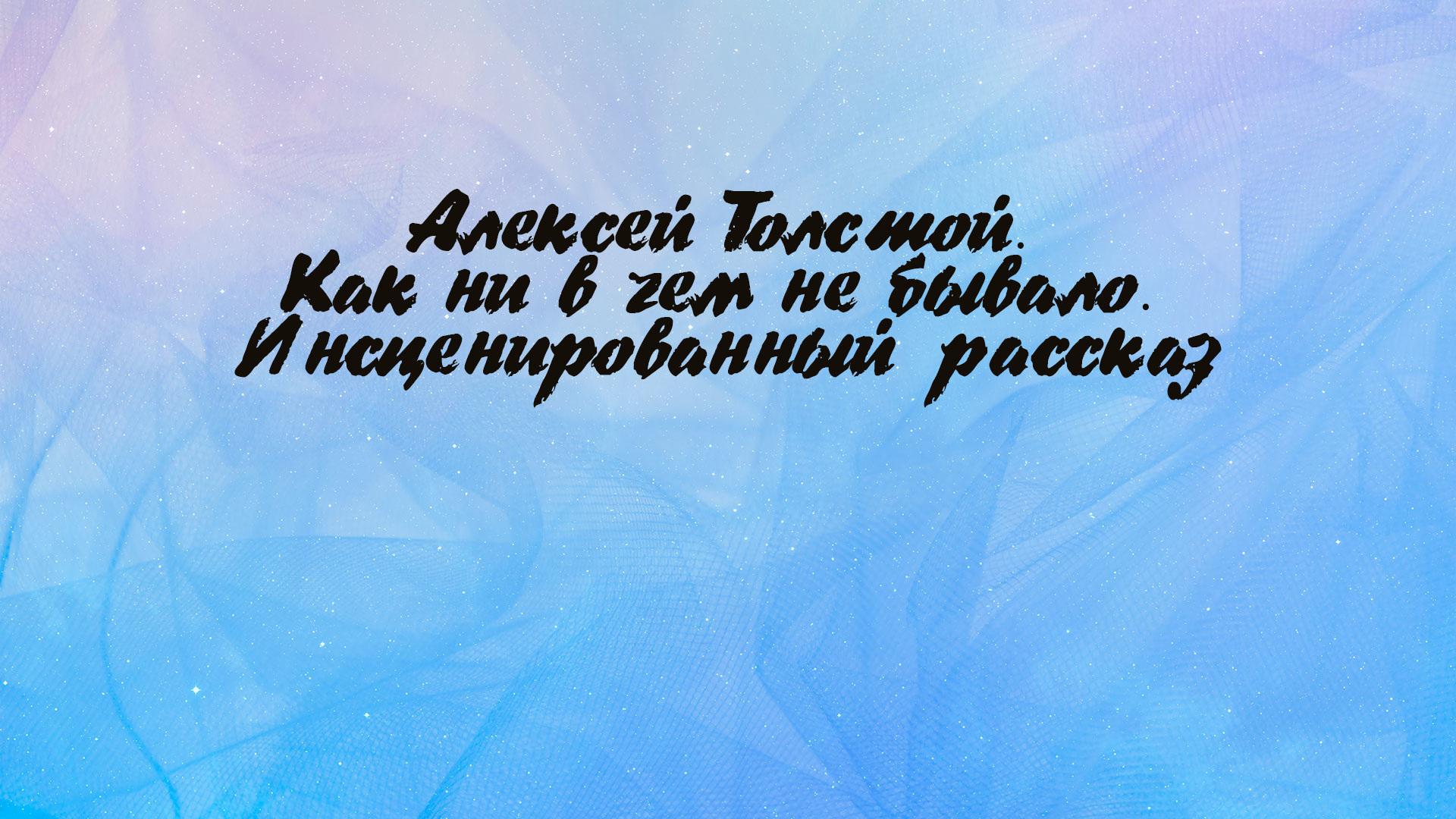Алексей Толстой. Как ни в чем не бывало. Инсценированный рассказ