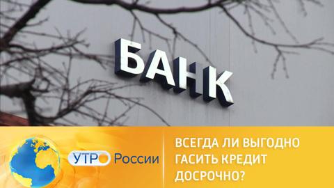 Утро России. Эксперты предупредили о рисках досрочного погашения кредитов