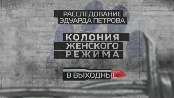 """""""Колония женского режима"""". Смотрите в выходные """"Расследование Эдуарда Петрова"""""""
