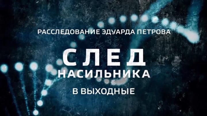 """""""След насильника"""". Смотрите в выходные новое расследование Эдуарда Петрова"""
